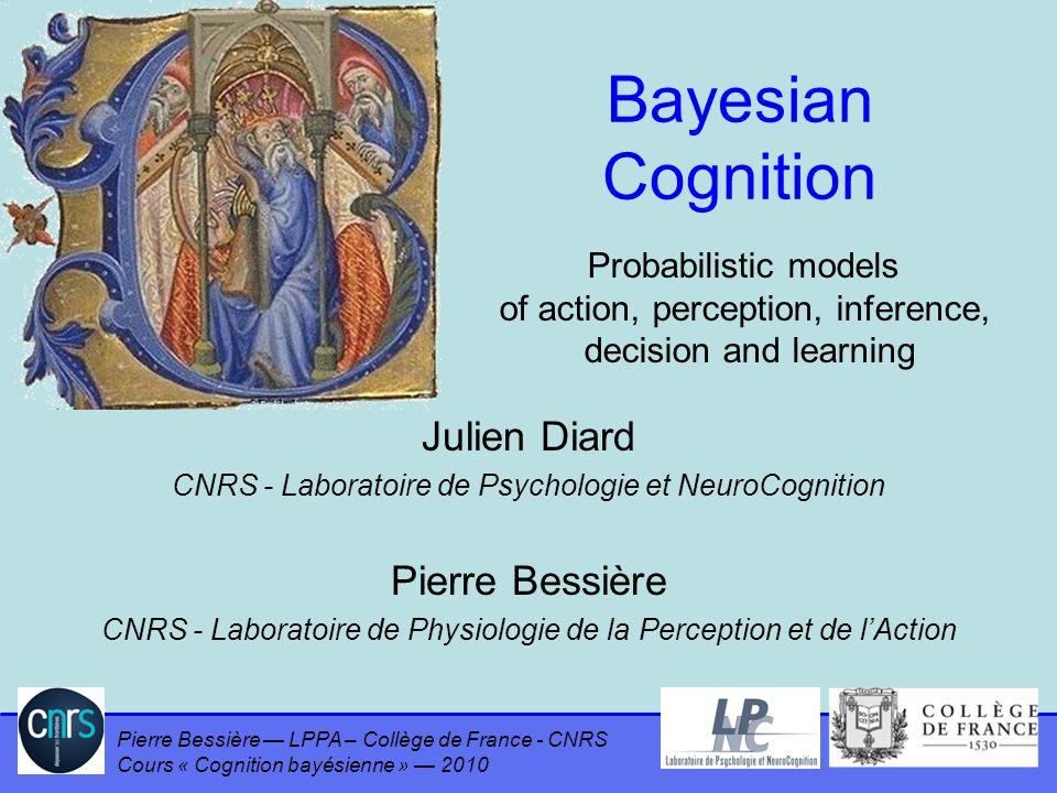 Bayesian Cognition Julien Diard Pierre Bessière Probabilistic models