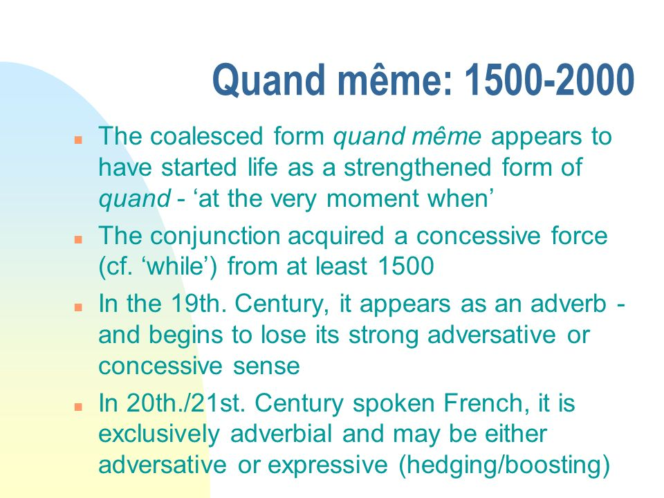 Quand même: 1500-2000 The coalesced form quand même appears to have started life as a strengthened form of quand - 'at the very moment when'