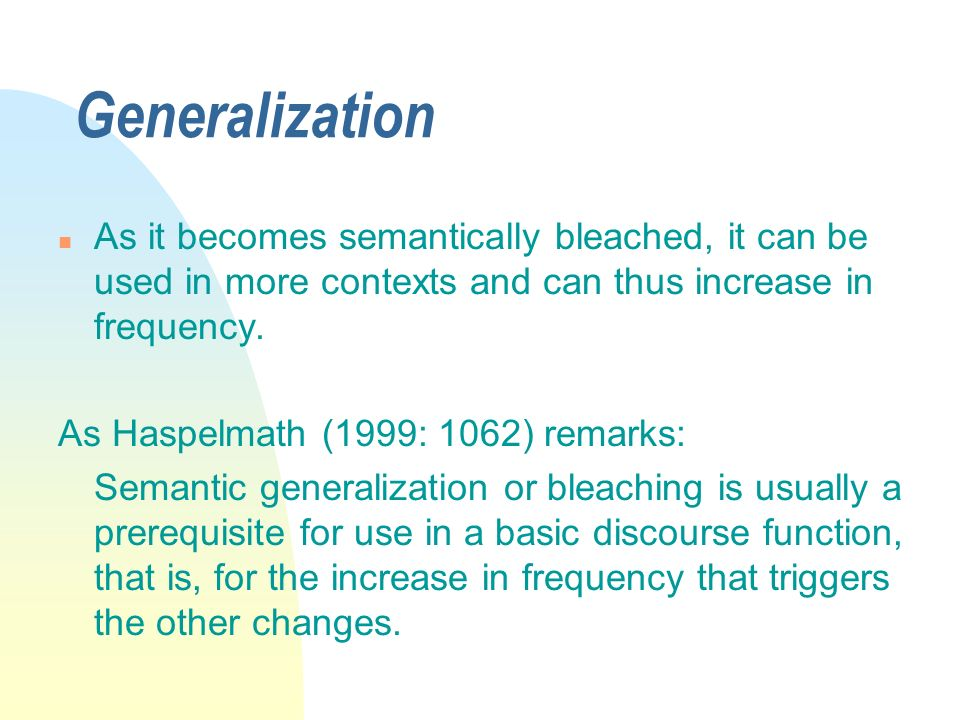 3/31/2017 Generalization. As it becomes semantically bleached, it can be used in more contexts and can thus increase in frequency.