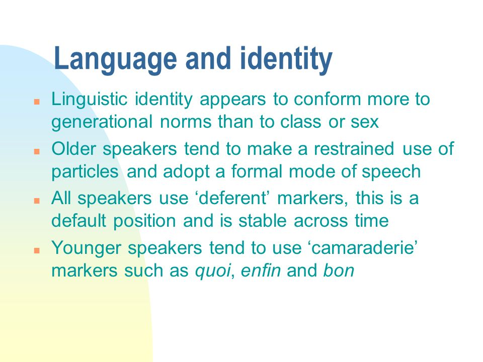 3/31/2017 Language and identity. Linguistic identity appears to conform more to generational norms than to class or sex.