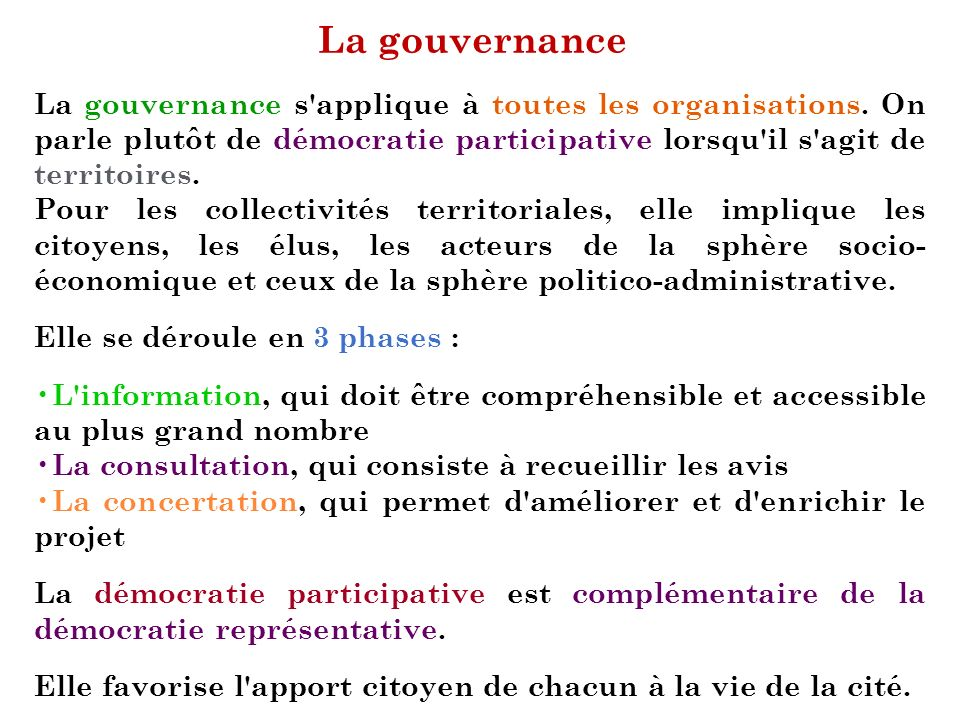 La gouvernance La gouvernance s applique à toutes les organisations. On parle plutôt de démocratie participative lorsqu il s agit de territoires.