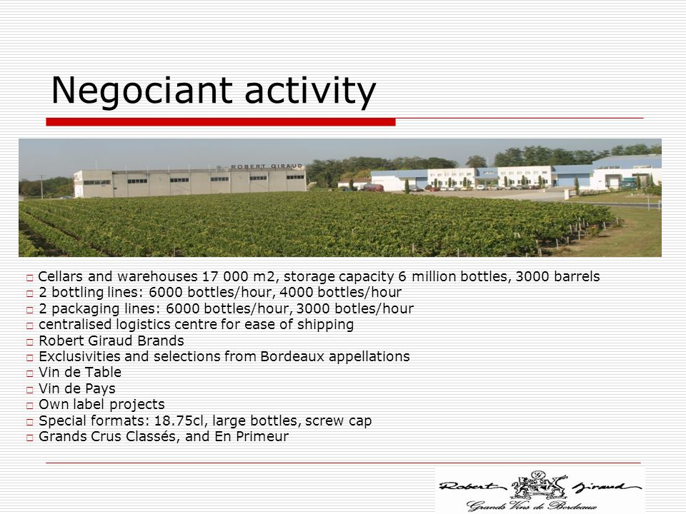 Negociant activity □ Cellars and warehouses 17 000 m2, storage capacity 6 million bottles, 3000 barrels.
