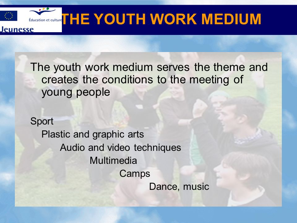 THE YOUTH WORK MEDIUM The youth work medium serves the theme and creates the conditions to the meeting of young people.