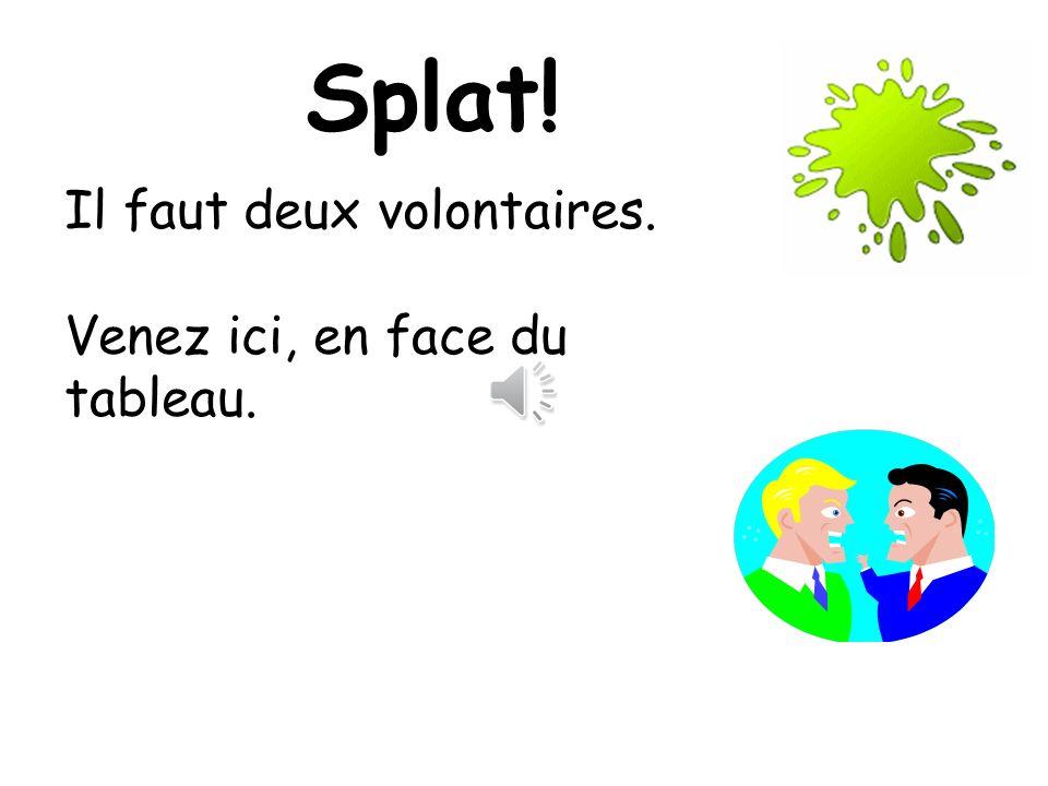 Splat! Il faut deux volontaires. Venez ici, en face du tableau.