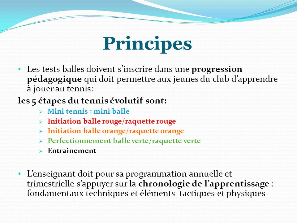 Principes Les tests balles doivent s'inscrire dans une progression pédagogique qui doit permettre aux jeunes du club d'apprendre à jouer au tennis: