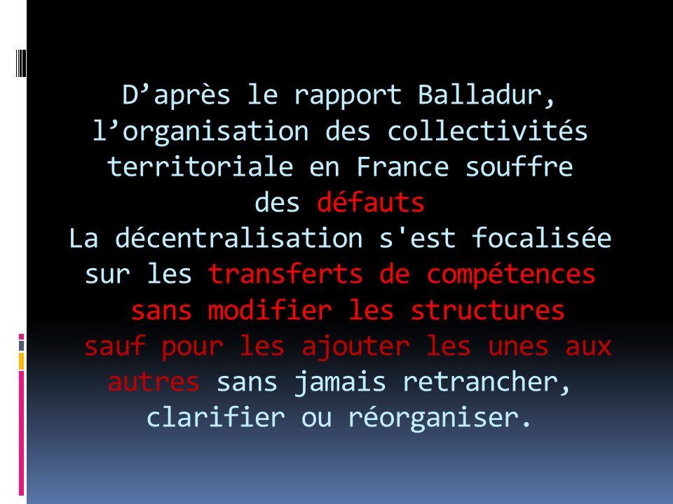 D'après le rapport Balladur, l'organisation des collectivités territoriale en France souffre des défauts La décentralisation s est focalisée sur les transferts de compétences sans modifier les structures sauf pour les ajouter les unes aux autres sans jamais retrancher, clarifier ou réorganiser.