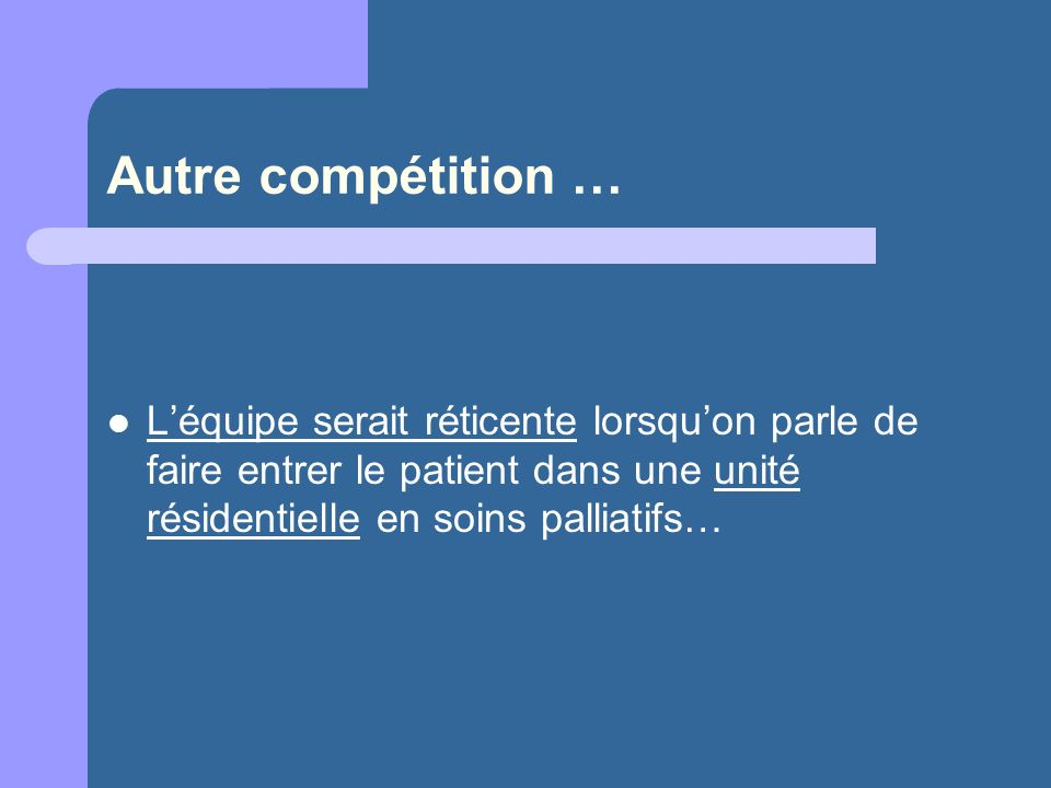 Autre compétition … L'équipe serait réticente lorsqu'on parle de faire entrer le patient dans une unité résidentielle en soins palliatifs…
