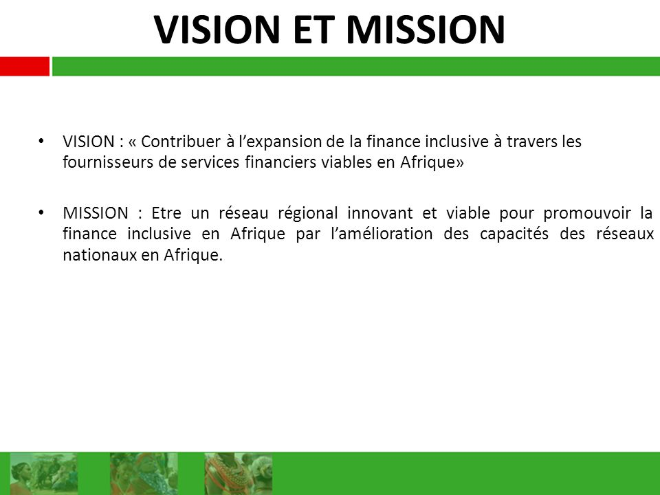VISION ET MISSION VISION : « Contribuer à l'expansion de la finance inclusive à travers les fournisseurs de services financiers viables en Afrique»