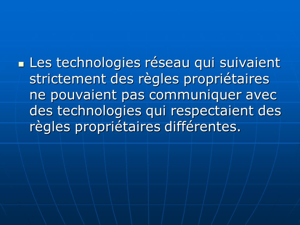Les technologies réseau qui suivaient strictement des règles propriétaires ne pouvaient pas communiquer avec des technologies qui respectaient des règles propriétaires différentes.