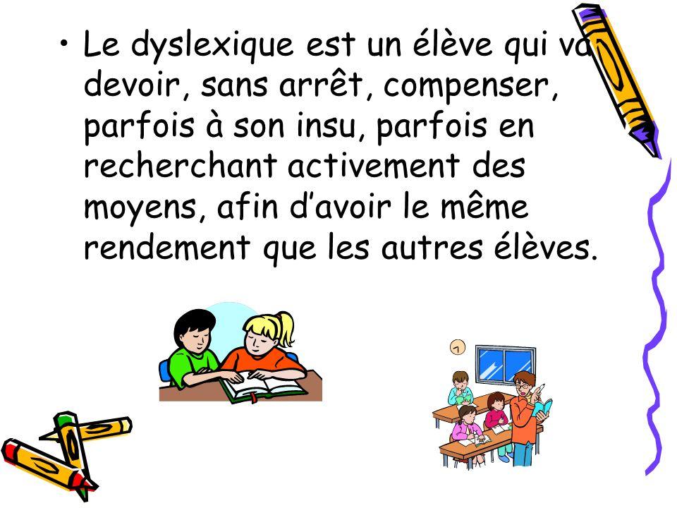 Le dyslexique est un élève qui va devoir, sans arrêt, compenser, parfois à son insu, parfois en recherchant activement des moyens, afin d'avoir le même rendement que les autres élèves.