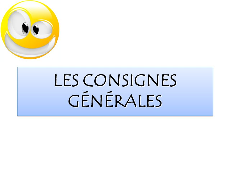 LES CONSIGNES GÉNÉRALES