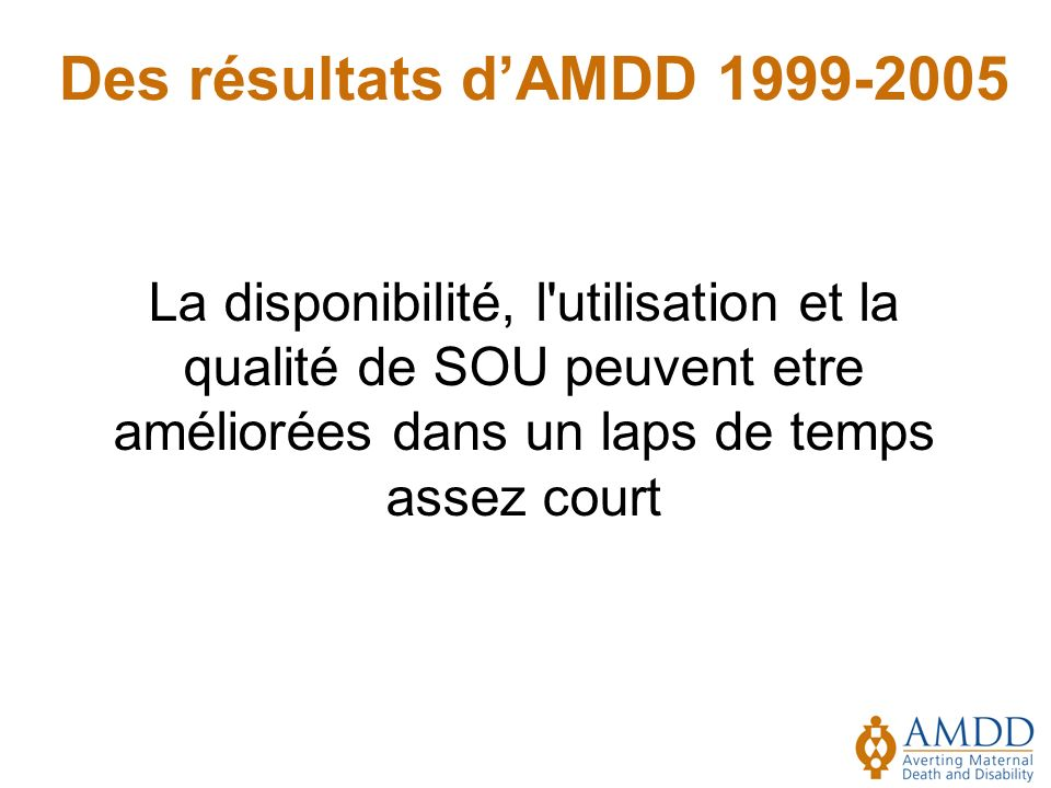 Des résultats d'AMDD 1999-2005 La disponibilité, l utilisation et la qualité de SOU peuvent etre améliorées dans un laps de temps assez court.