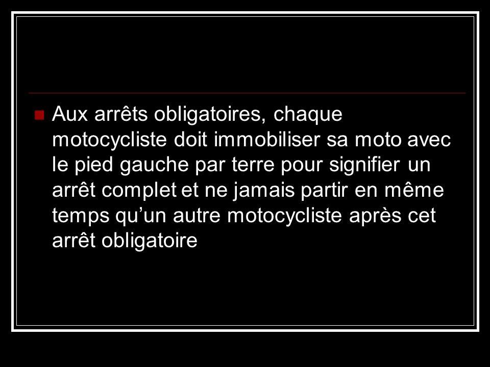Aux arrêts obligatoires, chaque motocycliste doit immobiliser sa moto avec le pied gauche par terre pour signifier un arrêt complet et ne jamais partir en même temps qu'un autre motocycliste après cet arrêt obligatoire