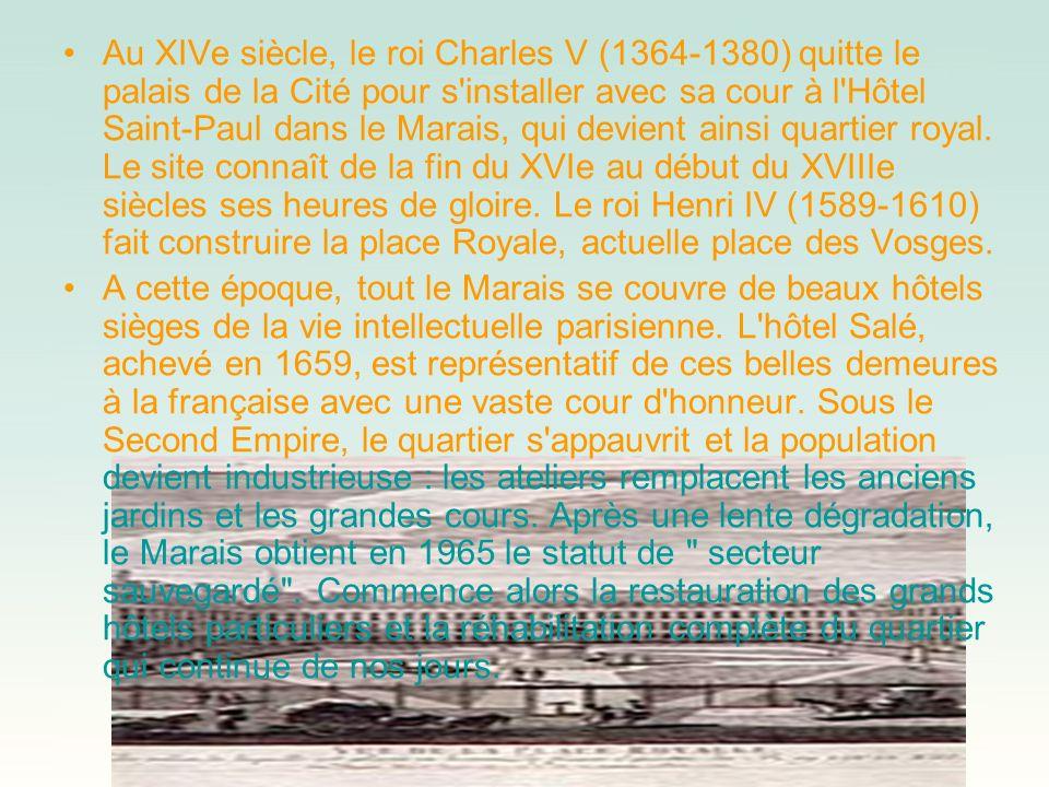 Au XIVe siècle, le roi Charles V (1364-1380) quitte le palais de la Cité pour s installer avec sa cour à l Hôtel Saint-Paul dans le Marais, qui devient ainsi quartier royal. Le site connaît de la fin du XVIe au début du XVIIIe siècles ses heures de gloire. Le roi Henri IV (1589-1610) fait construire la place Royale, actuelle place des Vosges.
