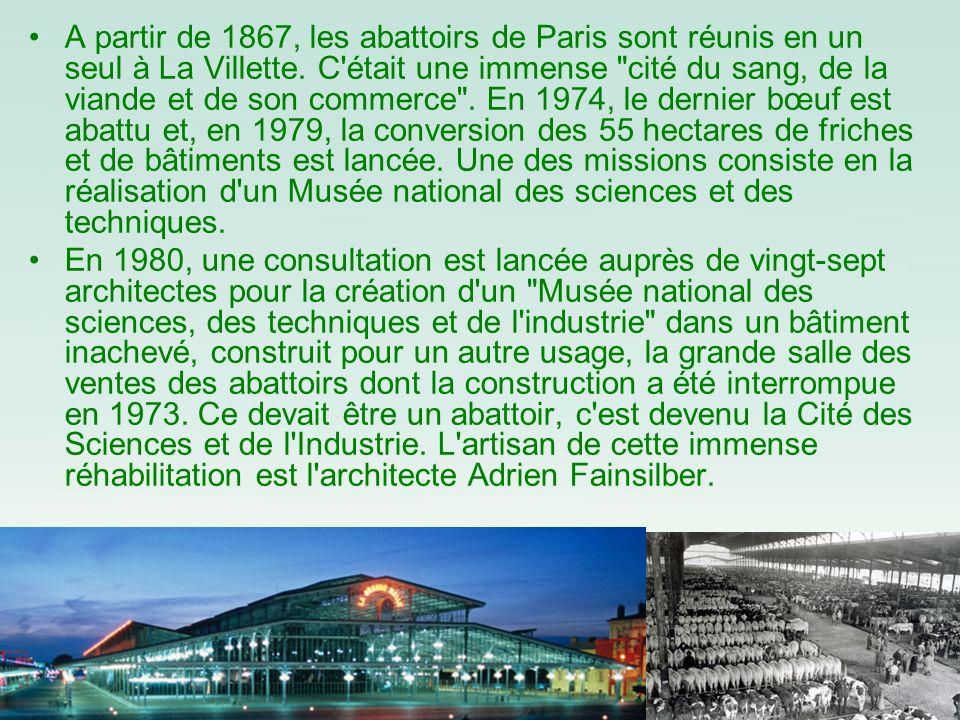 A partir de 1867, les abattoirs de Paris sont réunis en un seul à La Villette. C était une immense cité du sang, de la viande et de son commerce . En 1974, le dernier bœuf est abattu et, en 1979, la conversion des 55 hectares de friches et de bâtiments est lancée. Une des missions consiste en la réalisation d un Musée national des sciences et des techniques.