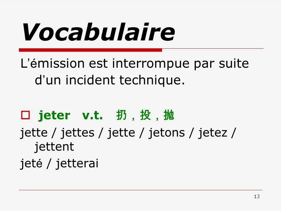 Vocabulaire L'émission est interrompue par suite d'un incident technique. jeter v.t. 扔,投,抛. jette / jettes / jette / jetons / jetez / jettent.