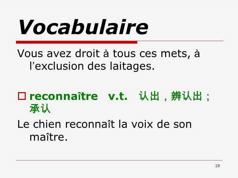 Vocabulaire Vous avez droit à tous ces mets, à l'exclusion des laitages. reconnaître v.t. 认出,辨认出;承认.