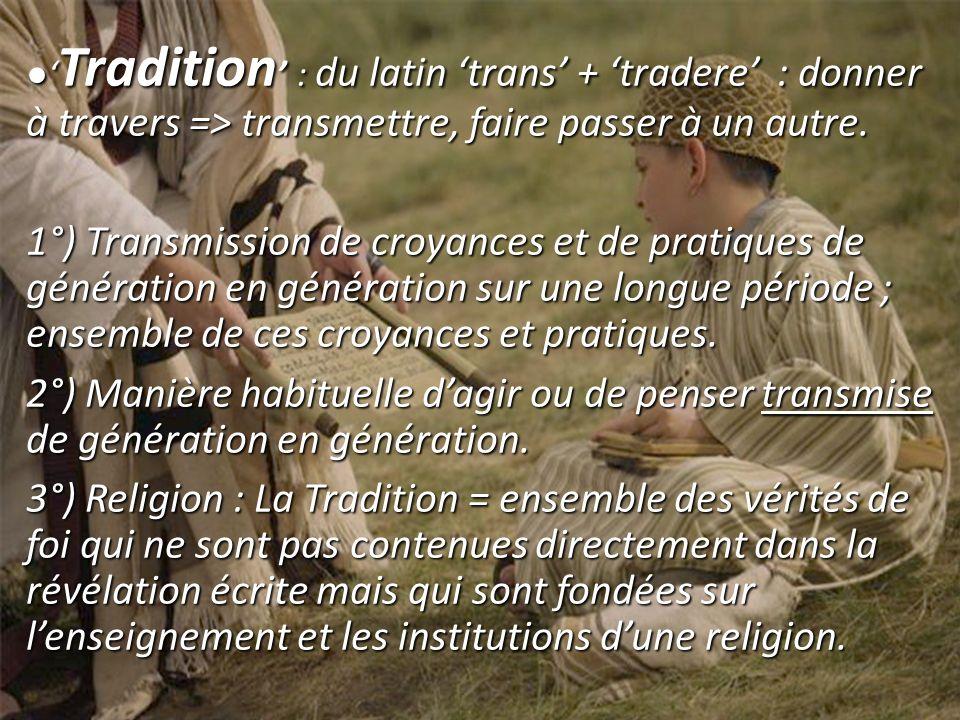 ●'Tradition' : du latin 'trans' + 'tradere' : donner à travers => transmettre, faire passer à un autre.