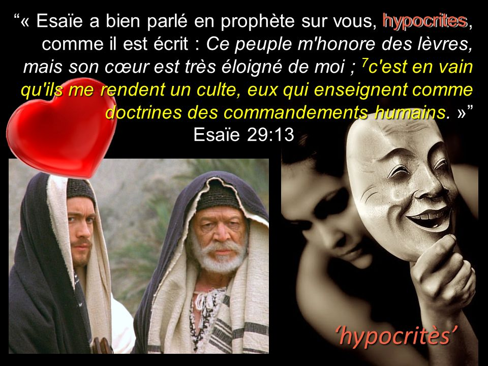 « Esaïe a bien parlé en prophète sur vous, hypocrites, comme il est écrit : Ce peuple m honore des lèvres, mais son cœur est très éloigné de moi ; 7c est en vain qu ils me rendent un culte, eux qui enseignent comme doctrines des commandements humains. »