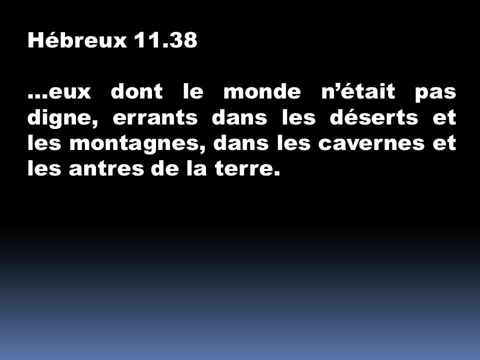 Hébreux 11.38 …eux dont le monde n'était pas digne, errants dans les déserts et les montagnes, dans les cavernes et les antres de la terre.