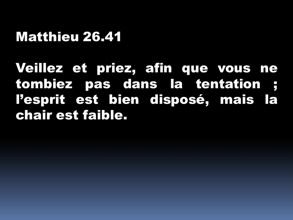 Matthieu 26.41 Veillez et priez, afin que vous ne tombiez pas dans la tentation ; l'esprit est bien disposé, mais la chair est faible.
