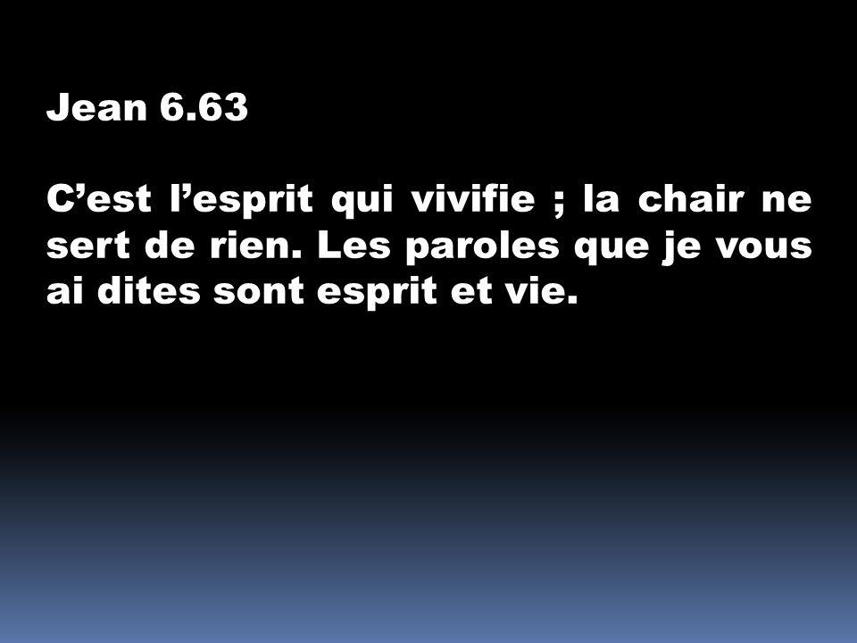 Jean 6.63 C'est l'esprit qui vivifie ; la chair ne sert de rien.