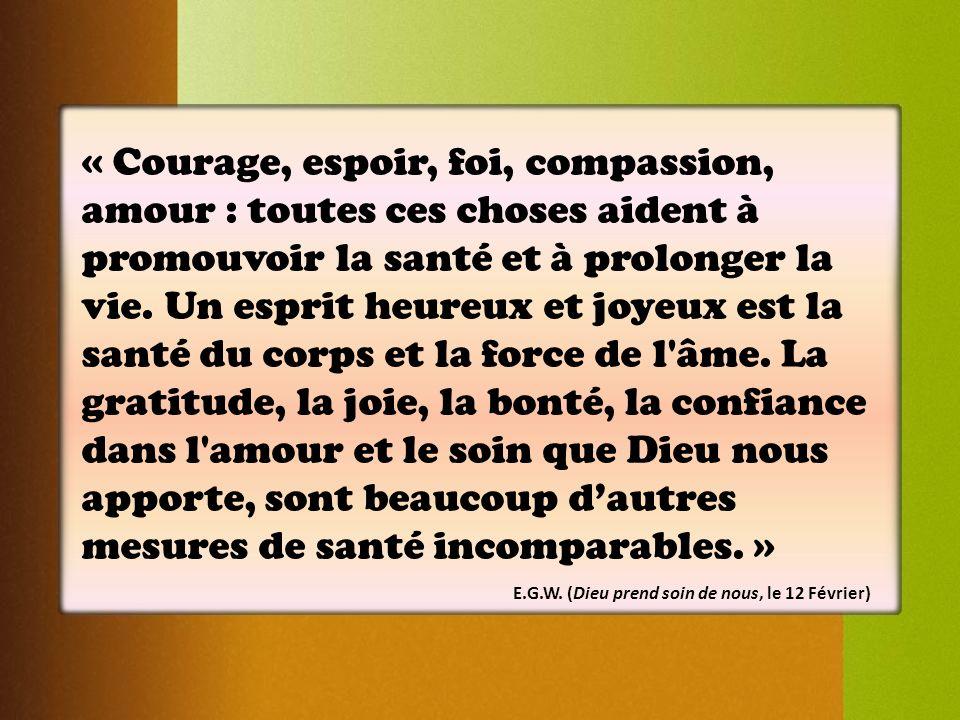 « Courage, espoir, foi, compassion, amour : toutes ces choses aident à promouvoir la santé et à prolonger la vie. Un esprit heureux et joyeux est la santé du corps et la force de l âme. La gratitude, la joie, la bonté, la confiance dans l amour et le soin que Dieu nous apporte, sont beaucoup d'autres mesures de santé incomparables. »