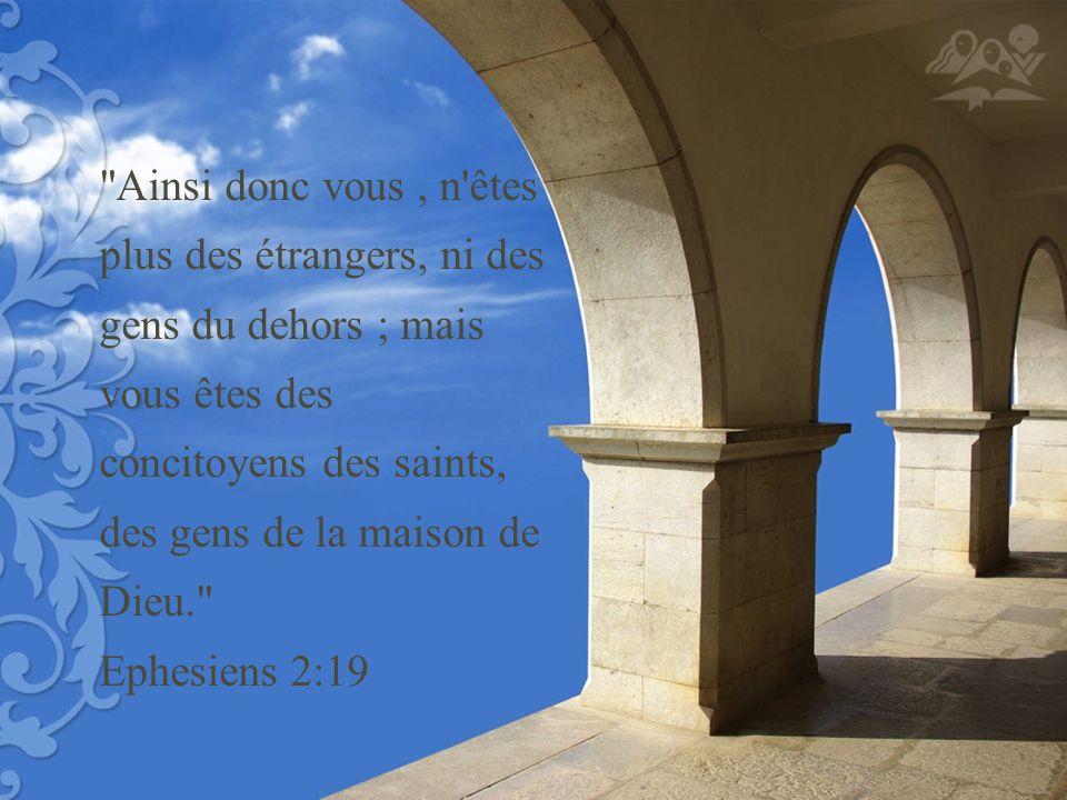 Ainsi donc vous , n êtes plus des étrangers, ni des gens du dehors ; mais vous êtes des concitoyens des saints, des gens de la maison de Dieu. Ephesiens 2:19