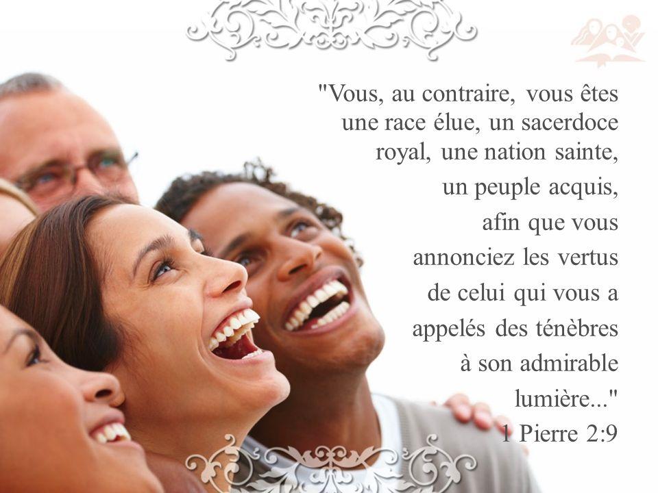 Vous, au contraire, vous êtes une race élue, un sacerdoce royal, une nation sainte, un peuple acquis, afin que vous annonciez les vertus de celui qui vous a appelés des ténèbres à son admirable lumière... 1 Pierre 2:9