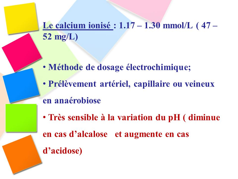 Le calcium ionisé : 1.17 – 1.30 mmol/L ( 47 – 52 mg/L)