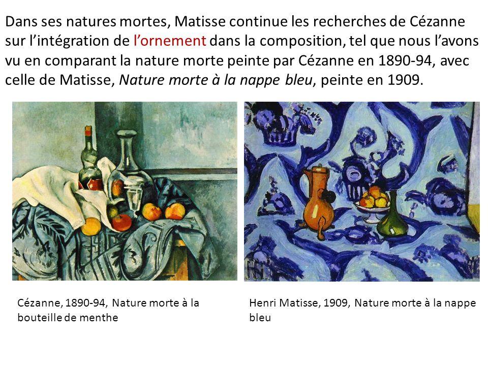 Dans ses natures mortes, Matisse continue les recherches de Cézanne sur l'intégration de l'ornement dans la composition, tel que nous l'avons vu en comparant la nature morte peinte par Cézanne en 1890-94, avec celle de Matisse, Nature morte à la nappe bleu, peinte en 1909.
