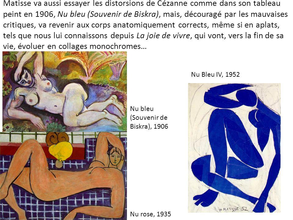 Matisse va aussi essayer les distorsions de Cézanne comme dans son tableau peint en 1906, Nu bleu (Souvenir de Biskra), mais, découragé par les mauvaises critiques, va revenir aux corps anatomiquement corrects, même si en aplats, tels que nous lui connaissons depuis La joie de vivre, qui vont, vers la fin de sa vie, évoluer en collages monochromes…