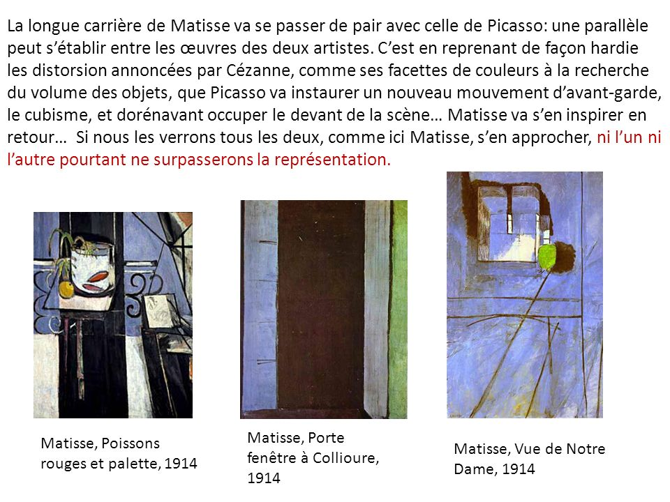 La longue carrière de Matisse va se passer de pair avec celle de Picasso: une parallèle peut s'établir entre les œuvres des deux artistes. C'est en reprenant de façon hardie les distorsion annoncées par Cézanne, comme ses facettes de couleurs à la recherche du volume des objets, que Picasso va instaurer un nouveau mouvement d'avant-garde, le cubisme, et dorénavant occuper le devant de la scène… Matisse va s'en inspirer en retour… Si nous les verrons tous les deux, comme ici Matisse, s'en approcher, ni l'un ni l'autre pourtant ne surpasserons la représentation.