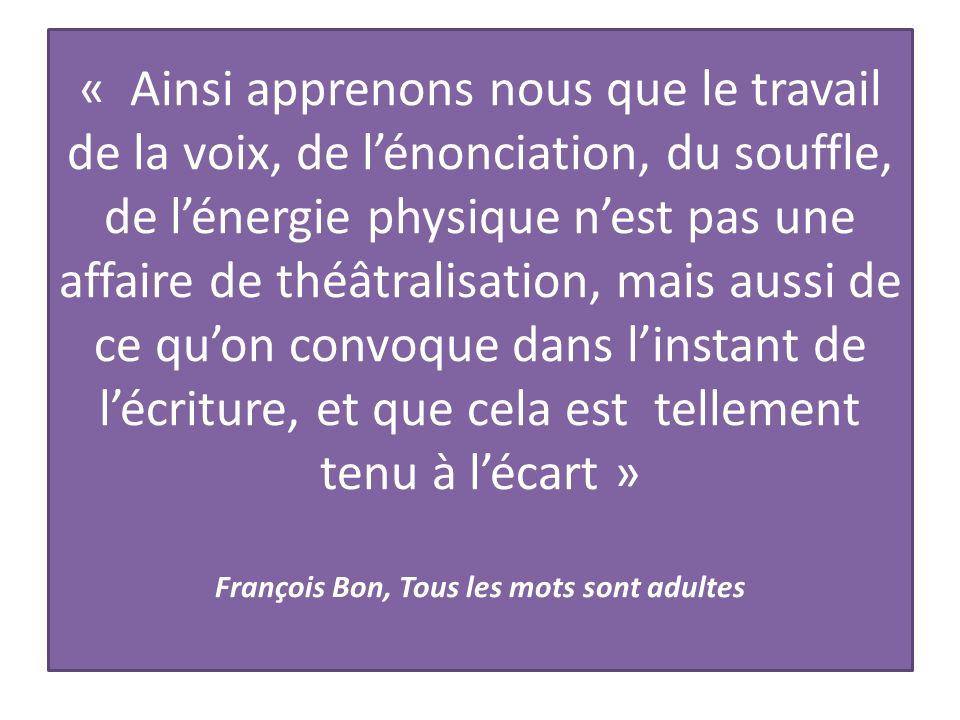 « Ainsi apprenons nous que le travail de la voix, de l'énonciation, du souffle, de l'énergie physique n'est pas une affaire de théâtralisation, mais aussi de ce qu'on convoque dans l'instant de l'écriture, et que cela est tellement tenu à l'écart » François Bon, Tous les mots sont adultes