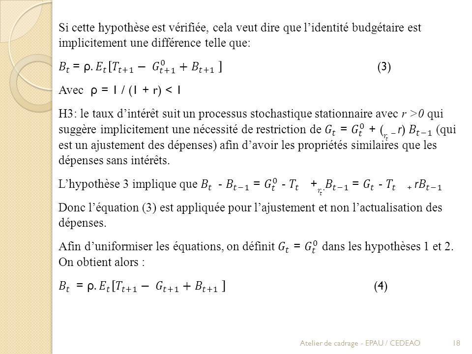 Si cette hypothèse est vérifiée, cela veut dire que l'identité budgétaire est implicitement une différence telle que: 𝐵 𝑡 = ρ. 𝐸 𝑡 𝑇 𝑡+1 − 𝐺 𝑡+1 0 + 𝐵 𝑡+1 (3) Avec ρ = 1 / (1 + r) < 1 H3: le taux d'intérêt suit un processus stochastique stationnaire avec r >0 qui suggère implicitement une nécessité de restriction de 𝐺 𝑡 = 𝐺 𝑡 0 + ( 𝑟 𝑡 – r) 𝐵 𝑡−1 (qui est un ajustement des dépenses) afin d'avoir les propriétés similaires que les dépenses sans intérêts. L'hypothèse 3 implique que 𝐵 𝑡 - 𝐵 𝑡−1 = 𝐺 𝑡 0 - 𝑇 𝑡 + 𝑟 𝑡 . 𝐵 𝑡−1 = 𝐺 𝑡 - 𝑇 𝑡 + r 𝐵 𝑡−1 Donc l'équation (3) est appliquée pour l'ajustement et non l'actualisation des dépenses. Afin d'uniformiser les équations, on définit 𝐺 𝑡 = 𝐺 𝑡 0 dans les hypothèses 1 et 2. On obtient alors : 𝐵 𝑡 = ρ. 𝐸 𝑡 𝑇 𝑡+1 − 𝐺 𝑡+1 + 𝐵 𝑡+1 (4)