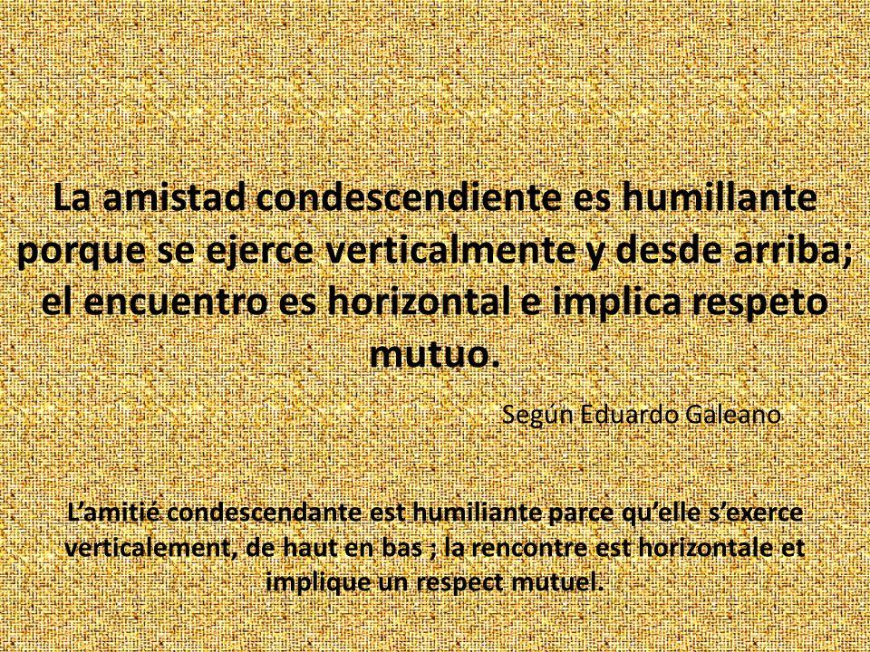 La amistad condescendiente es humillante porque se ejerce verticalmente y desde arriba; el encuentro es horizontal e implica respeto mutuo.