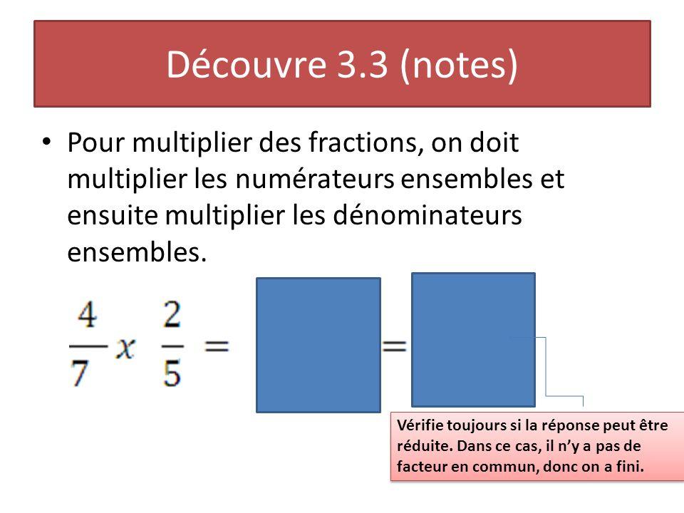 Découvre 3.3 (notes) Pour multiplier des fractions, on doit multiplier les numérateurs ensembles et ensuite multiplier les dénominateurs ensembles.