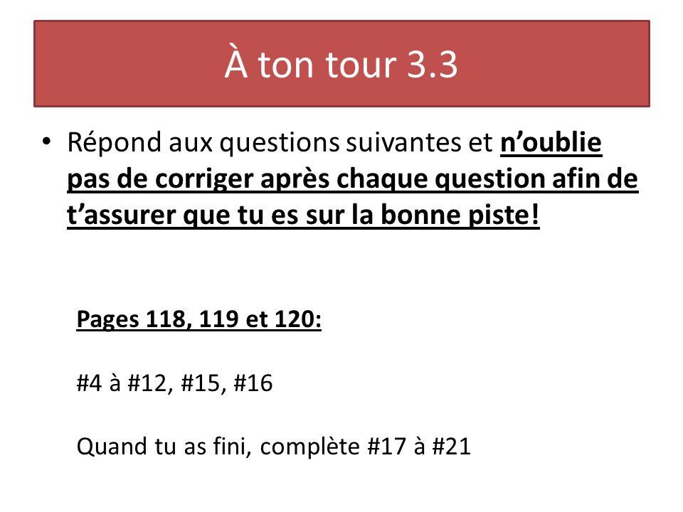 À ton tour 3.3 Répond aux questions suivantes et n'oublie pas de corriger après chaque question afin de t'assurer que tu es sur la bonne piste!