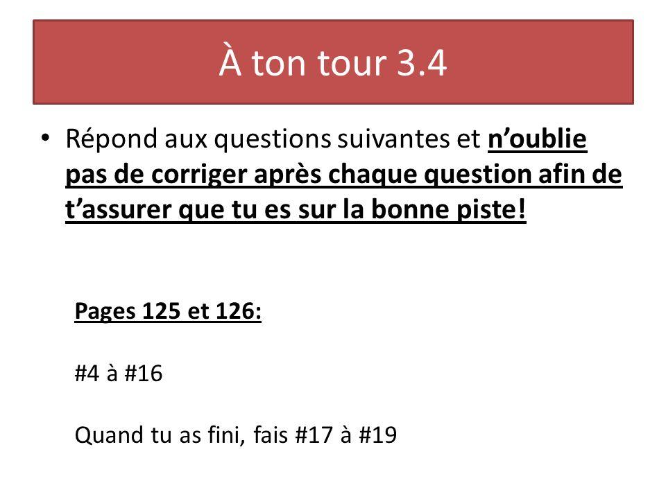 À ton tour 3.4 Répond aux questions suivantes et n'oublie pas de corriger après chaque question afin de t'assurer que tu es sur la bonne piste!