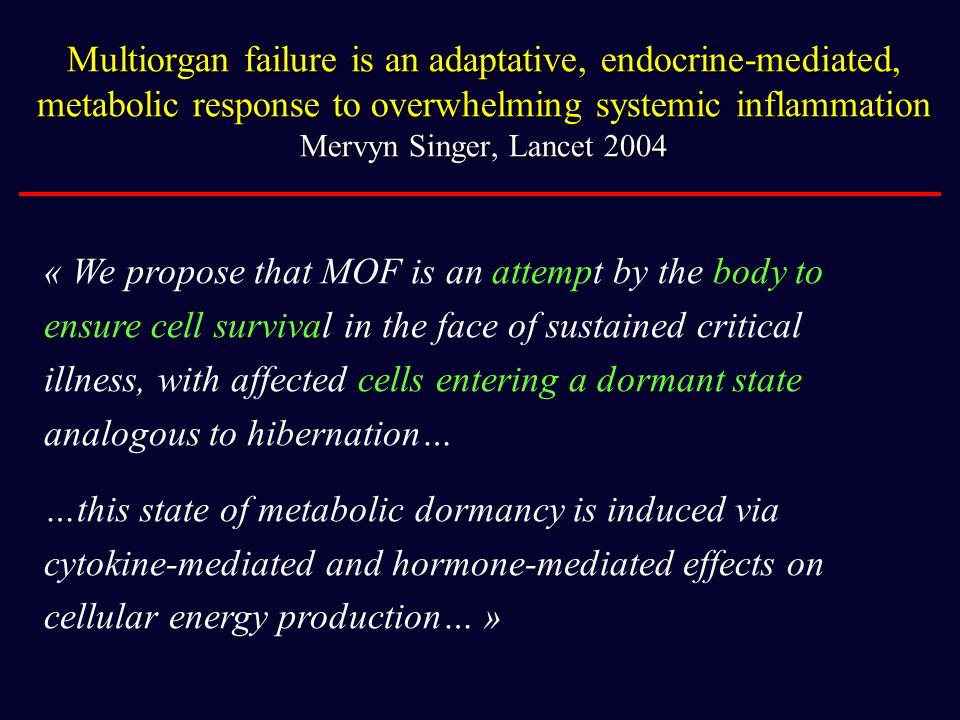 Multiorgan failure is an adaptative, endocrine-mediated, metabolic response to overwhelming systemic inflammation Mervyn Singer, Lancet 2004