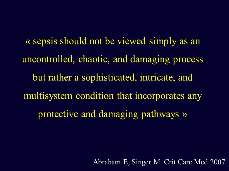 « sepsis should not be viewed simply as an uncontrolled, chaotic, and damaging process but rather a sophisticated, intricate, and multisystem condition that incorporates any protective and damaging pathways »