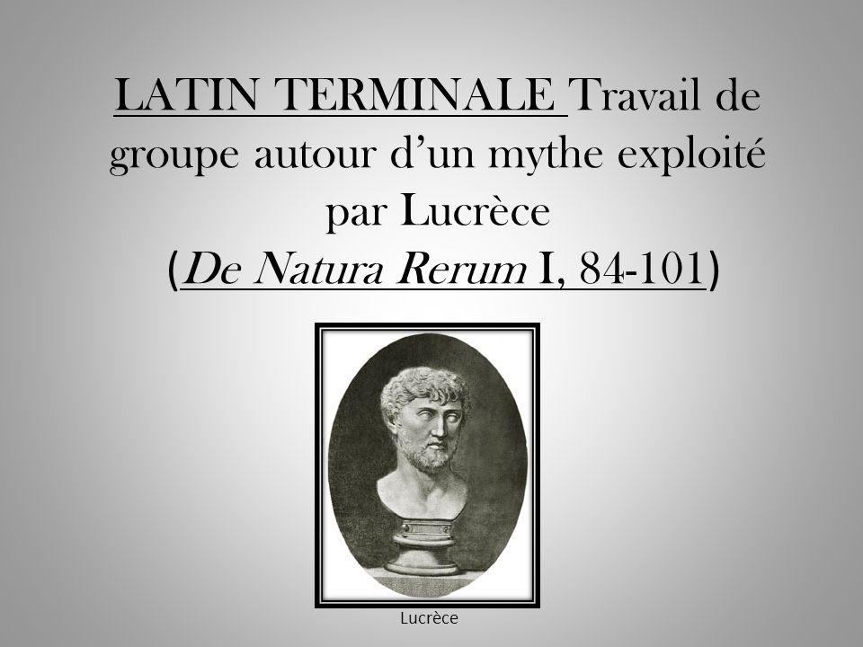 LATIN TERMINALE Travail de groupe autour d'un mythe exploité par Lucrèce (De Natura Rerum I, 84-101)