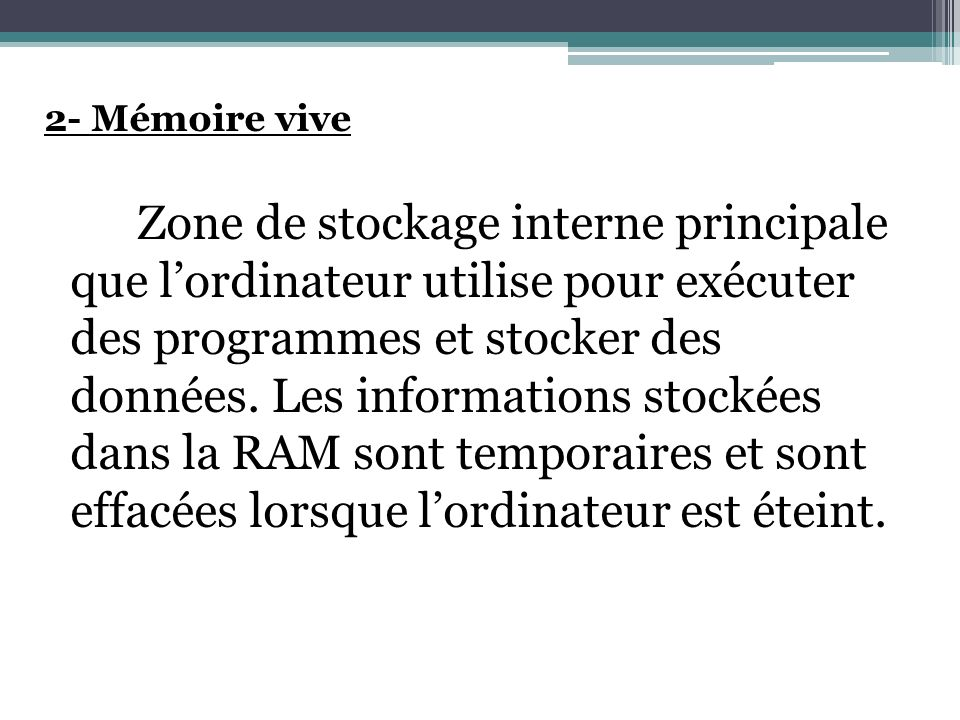 2- Mémoire vive Zone de stockage interne principale que l'ordinateur utilise pour exécuter des programmes et stocker des données.