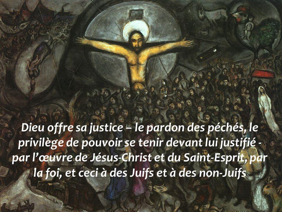 Dieu offre sa justice – le pardon des péchés, le privilège de pouvoir se tenir devant lui justifié - par l'œuvre de Jésus-Christ et du Saint-Esprit, par la foi, et ceci à des Juifs et à des non-Juifs