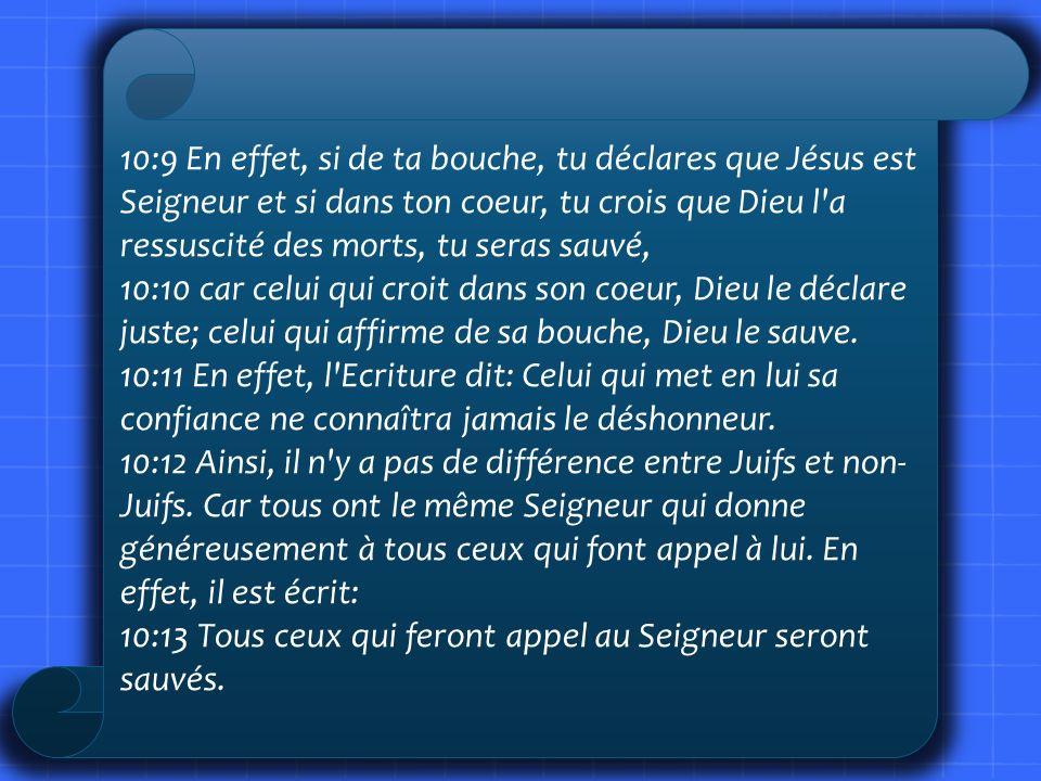 10:9 En effet, si de ta bouche, tu déclares que Jésus est Seigneur et si dans ton coeur, tu crois que Dieu l a ressuscité des morts, tu seras sauvé,