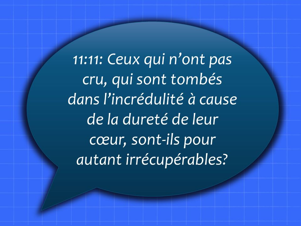 11:11: Ceux qui n'ont pas cru, qui sont tombés dans l'incrédulité à cause de la dureté de leur cœur, sont-ils pour autant irrécupérables