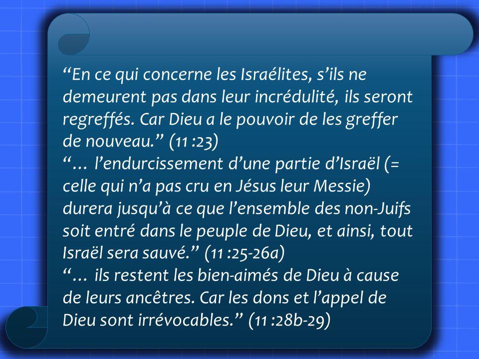 En ce qui concerne les Israélites, s'ils ne demeurent pas dans leur incrédulité, ils seront regreffés. Car Dieu a le pouvoir de les greffer de nouveau. (11 :23)