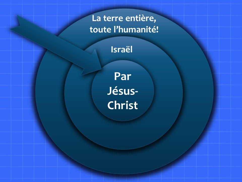 L La terre entière, toute l'humanité! Israël Par Jésus-Christ