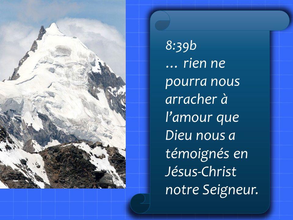 8:39b … rien ne pourra nous arracher à l'amour que Dieu nous a témoignés en Jésus-Christ notre Seigneur.