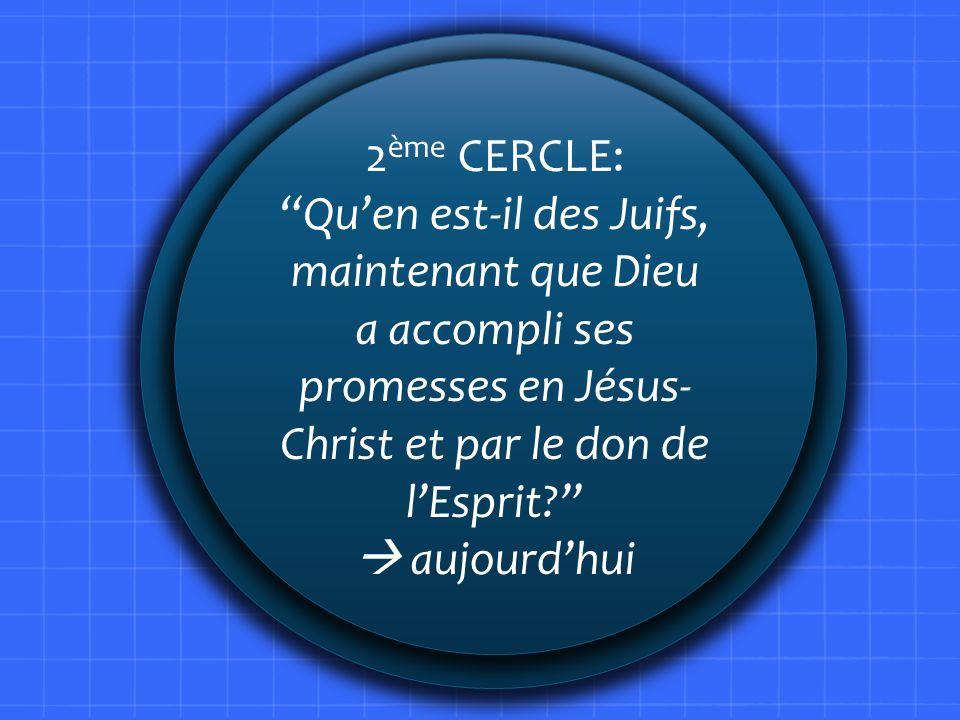 2ème CERCLE: Qu'en est-il des Juifs, maintenant que Dieu a accompli ses promesses en Jésus-Christ et par le don de l'Esprit